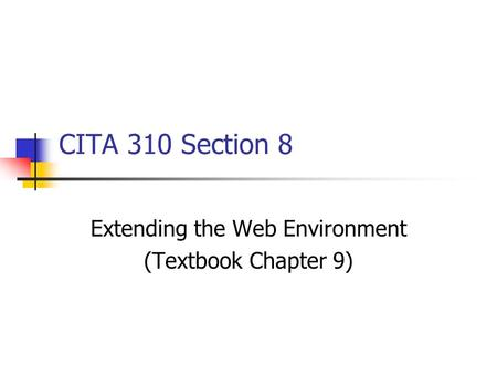 CITA 310 Section 8 Extending the Web Environment (Textbook Chapter 9)