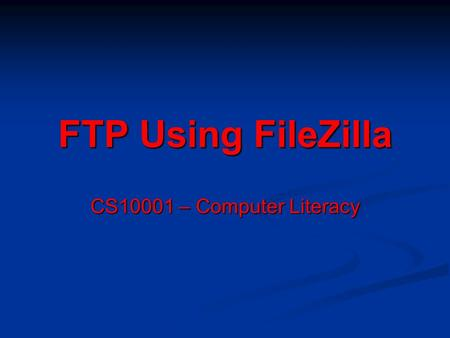 FTP Using FileZilla CS10001 – Computer Literacy. Step 1: Understanding the Interface Quickconnect Bar Message Log Area Local site navigation (either lab.