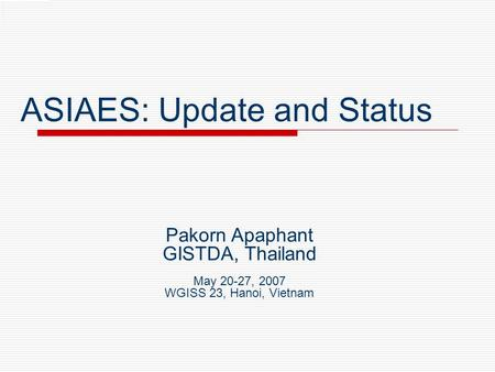 ASIAES: Update and Status Pakorn Apaphant GISTDA, Thailand May 20-27, 2007 WGISS 23, Hanoi, Vietnam.