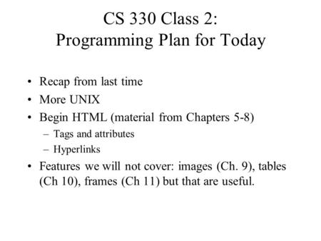 CS 330 Class 2: Programming Plan for Today Recap from last time More UNIX Begin HTML (material from Chapters 5-8) –Tags and attributes –Hyperlinks Features.