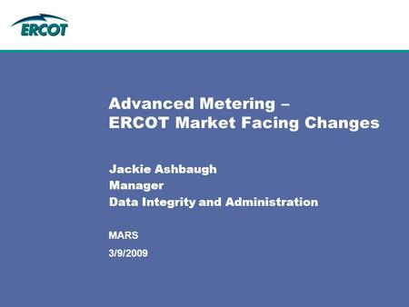 MARS Advanced Metering – ERCOT Market Facing Changes Jackie Ashbaugh Manager Data Integrity and Administration 3/9/2009.