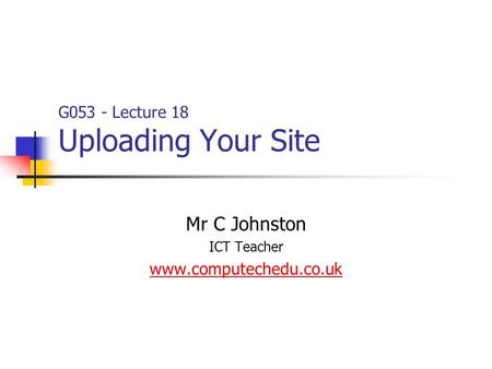 G053 - Lecture 18 Uploading Your Site Mr C Johnston ICT Teacher www.computechedu.co.uk.