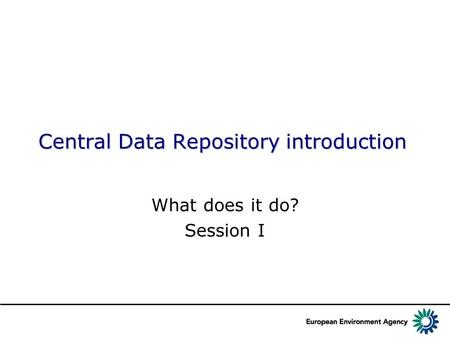 Central Data Repository introduction What does it do? Session I.
