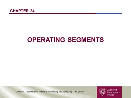 Connolly – International Financial Accounting and Reporting – 4 th Edition CHAPTER 24 OPERATING SEGMENTS.