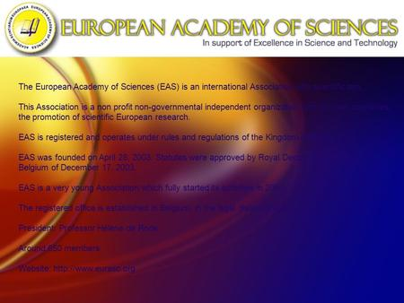 The European Academy of Sciences (EAS) is an international Association with scientific aim. This Association is a non profit non-governmental independent.