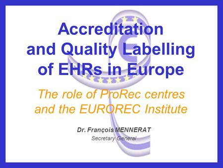 Accreditation and Quality Labelling of EHRs in Europe The role of ProRec centres and the EUROREC Institute Dr. François MENNERAT Secretary General.