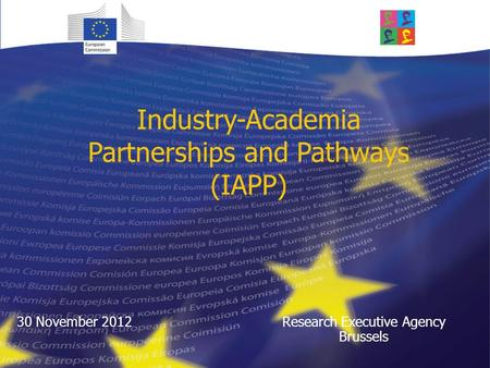 Industry-Academia Partnerships and Pathways (IAPP) Research Executive Agency Brussels 30 November 2012.