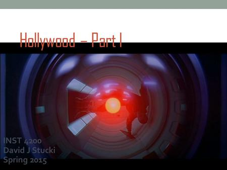 Hollywood – Part I INST 4200 David J Stucki Spring 2015.