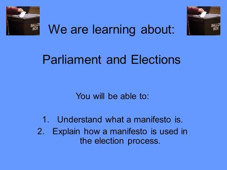 We are learning about: Parliament and Elections You will be able to: 1.Understand what a manifesto is. 2.Explain how a manifesto is used in the election.