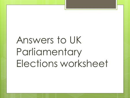 Answers to UK Parliamentary Elections worksheet. Question  What's an election?