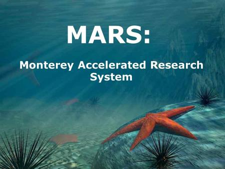 MARS: Monterey Accelerated Research System. What Is MARS? The Undersea Cable Observatory Allows scientists to monitor their instruments in real time Connects.