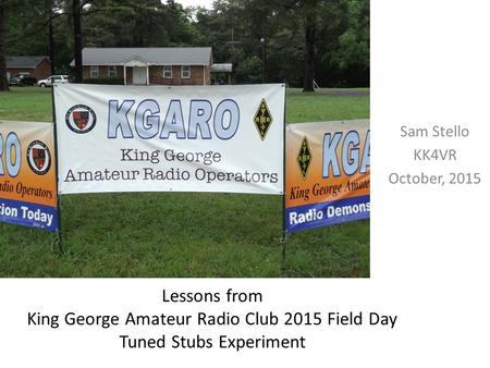 Lessons from King George Amateur Radio Club 2015 Field Day Tuned Stubs Experiment Sam Stello KK4VR October, 2015.