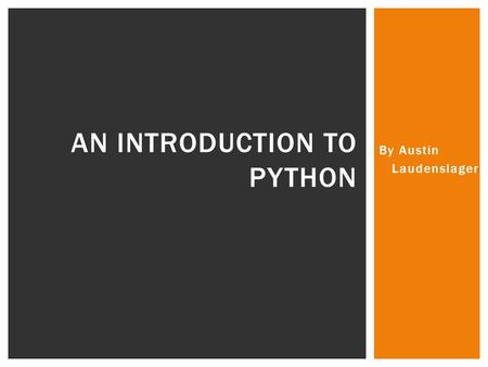 By Austin Laudenslager AN INTRODUCTION TO PYTHON.