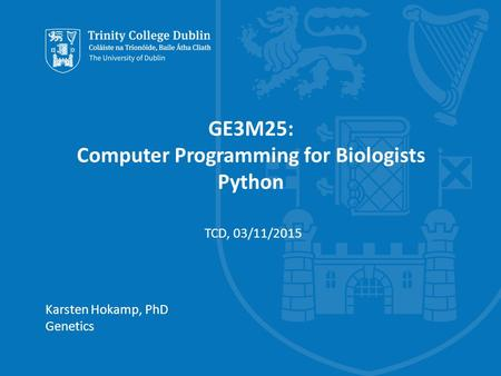 Trinity College Dublin, The University of Dublin GE3M25: Computer Programming for Biologists Python Karsten Hokamp, PhD Genetics TCD, 03/11/2015.