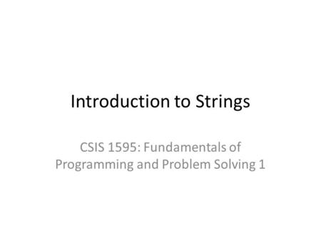 Introduction to Strings CSIS 1595: Fundamentals of Programming and Problem Solving 1.
