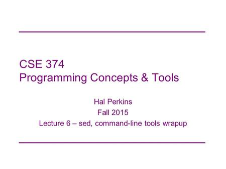 CSE 374 Programming Concepts & Tools Hal Perkins Fall 2015 Lecture 6 – sed, command-line tools wrapup.