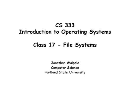 CS 333 Introduction to Operating Systems Class 17 - File Systems Jonathan Walpole Computer Science Portland State University.