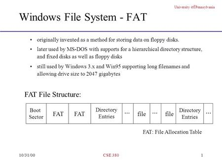 University of Pennsylvania 10/31/00CSE 3801 Windows File System - FAT originally invented as a method for storing data on floppy disks. later used by MS-DOS.