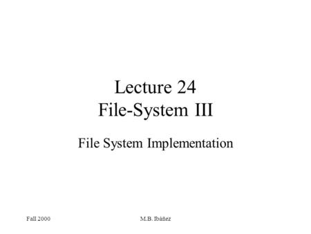 Fall 2000M.B. Ibáñez Lecture 24 File-System III File System Implementation.