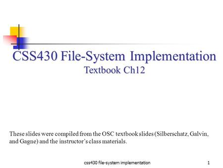 Css430 file-system implementation1 CSS430 File-System Implementation Textbook Ch12 These slides were compiled from the OSC textbook slides (Silberschatz,