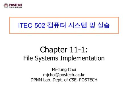 ITEC 502 컴퓨터 시스템 및 실습 Chapter 11-1: File Systems Implementation Mi-Jung Choi DPNM Lab. Dept. of CSE, POSTECH.