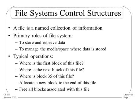 Lecture 10 Page 1 CS 111 Summer 2013 File Systems Control Structures A file is a named collection of information Primary roles of file system: – To store.