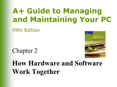 A+ Guide to <strong>Managing</strong> and Maintaining Your PC Fifth Edition Chapter 2 How Hardware and Software Work Together.