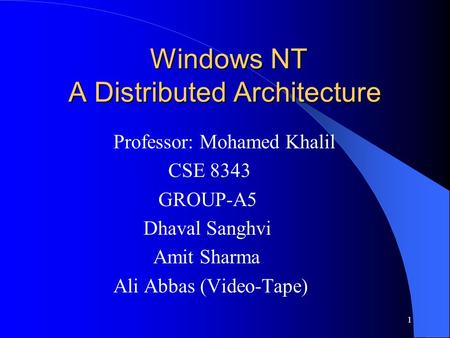 1 Windows NT A Distributed Architecture Windows NT A Distributed Architecture Professor: Mohamed Khalil CSE 8343 GROUP-A5 Dhaval Sanghvi Amit Sharma Ali.