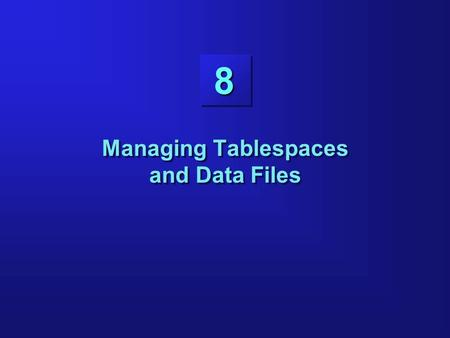 8 Managing Tablespaces and Data Files. 8-2 Objectives Describing the logical structure of the database Creating tablespaces Changing the size of tablespaces.