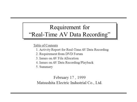 "February 17, 1999 Matsushita Electric Industrial Co., Ltd. Requirement for ""Real-Time AV Data Recording"" Table of Contents 1. Activity Report for Real-Time."
