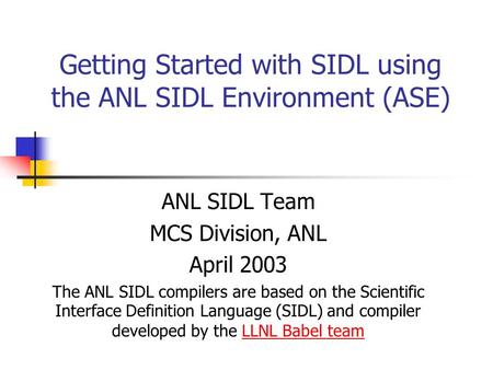 Getting Started with SIDL using the ANL SIDL Environment (ASE) ANL SIDL Team MCS Division, ANL April 2003 The ANL SIDL compilers are based on the Scientific.