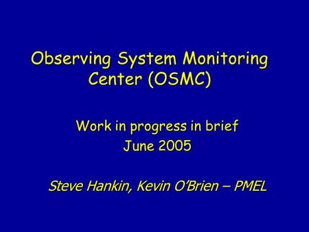 Observing System Monitoring Center (OSMC) Work in progress in brief June 2005 Steve Hankin, Kevin O'Brien – PMEL.
