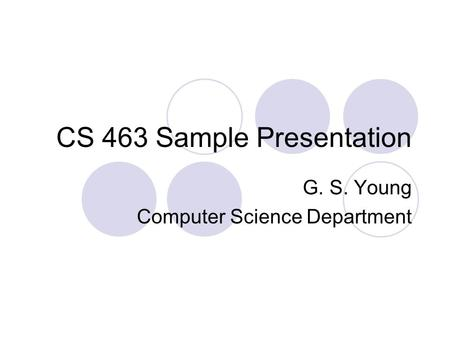 CS 463 Sample Presentation G. S. Young Computer Science Department.