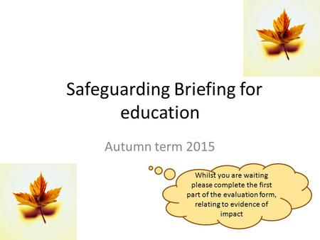 Safeguarding Briefing for education Autumn term 2015 Whilst you are waiting please complete the first part of the evaluation form, relating to evidence.