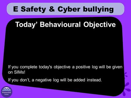 E Safety & Cyber bullying Today' Behavioural Objective If you complete today's objective a positive log will be given on SIMs! If you don't, a negative.