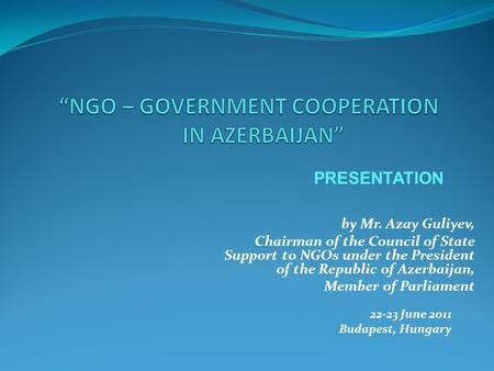 By Mr. Azay Guliyev, Chairman of the Council of State Support to NGOs under the President of the Republic of Azerbaijan, Member of Parliament 22-23 June.
