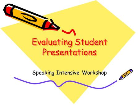 Evaluating Student Presentations Speaking Intensive Workshop.