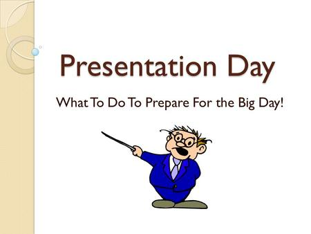 Presentation Day What To Do To Prepare For the Big Day!