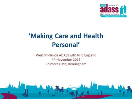 West Midlands ADASS with NHS England 4 th November 2015 Colmore Gate, Birmingham 'Making Care and Health Personal'
