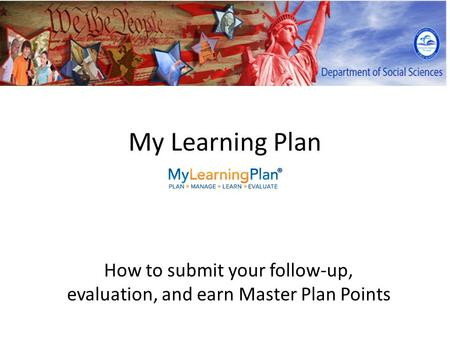 My Learning Plan How to submit your follow-up, evaluation, and earn Master Plan Points.