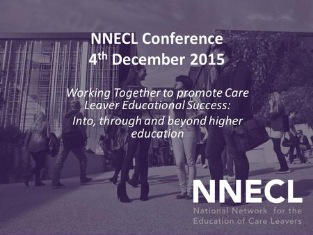 NNECL Conference 4 th December 2015 Working Together to promote Care Leaver Educational Success: Into, through and beyond higher education.