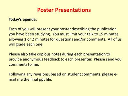 Poster Presentations Today's agenda: Each of you will present your poster describing the publication you have been studying. You must limit your talk to.