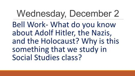Wednesday, December 2 Bell Work- What do you know about Adolf Hitler, the Nazis, and the Holocaust? Why is this something that we study in Social.