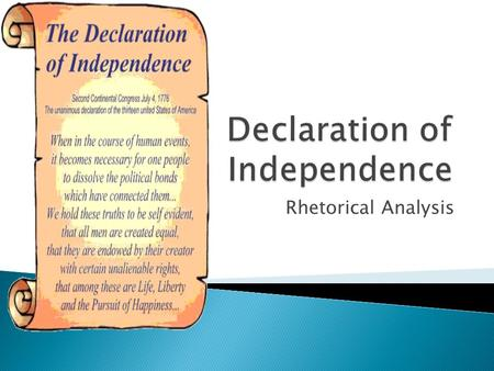 Rhetorical Analysis.  Thomas Jefferson: Primary writer  The writers of the Declaration of Independence establish their ethical standing--that they are.