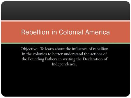Objective: To learn about the influence of rebellion in the colonies to better understand the actions of the Founding Fathers in writing the Declaration.