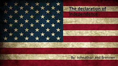 The declaration of independence By: Johnathan and Brennen.