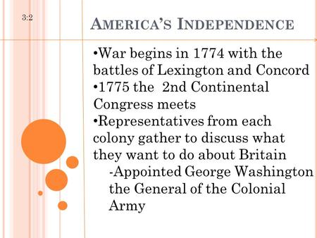 A MERICA ' S I NDEPENDENCE 3:2 War begins in 1774 with the battles of Lexington and Concord 1775 the 2nd Continental Congress meets Representatives from.