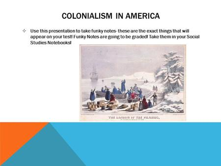 COLONIALISM IN AMERICA  Use this presentation to take funky notes- these are the exact things that will appear on your test! Funky Notes are going to.