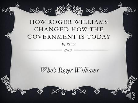 HOW ROGER WILLIAMS CHANGED HOW THE GOVERNMENT IS TODAY Who's Roger Williams By: Caiton.