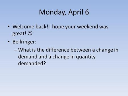 Monday, April 6 Welcome back! I hope your weekend was great! Bellringer: – What is the difference between a change in demand and a change in quantity demanded?